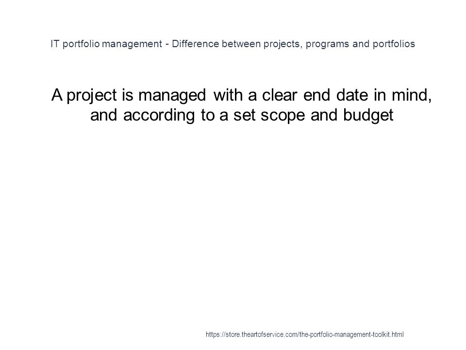 IT portfolio management - Difference between projects, programs and portfolios 1 A project is managed with a clear end date in mind, and according to a set scope and budget https://store.theartofservice.com/the-portfolio-management-toolkit.html