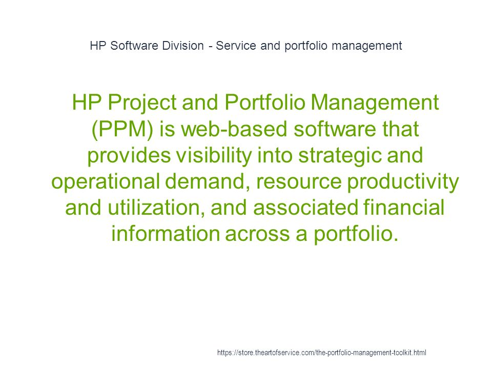 HP Software Division - Service and portfolio management 1 HP Project and Portfolio Management (PPM) is web-based software that provides visibility into strategic and operational demand, resource productivity and utilization, and associated financial information across a portfolio.