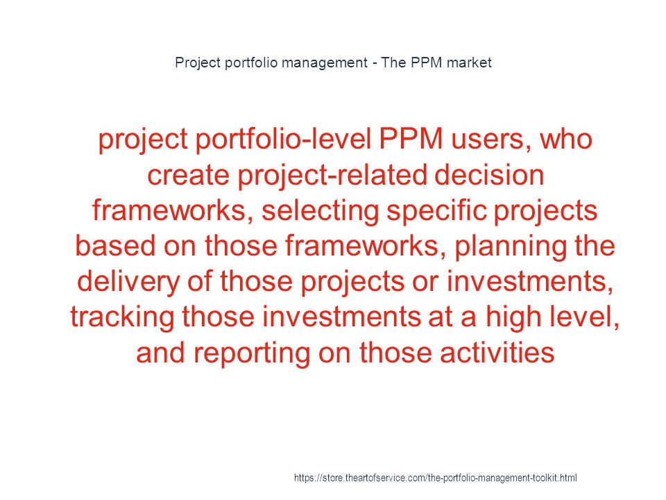 Project portfolio management - The PPM market 1 project portfolio-level PPM users, who create project-related decision frameworks, selecting specific projects based on those frameworks, planning the delivery of those projects or investments, tracking those investments at a high level, and reporting on those activities https://store.theartofservice.com/the-portfolio-management-toolkit.html