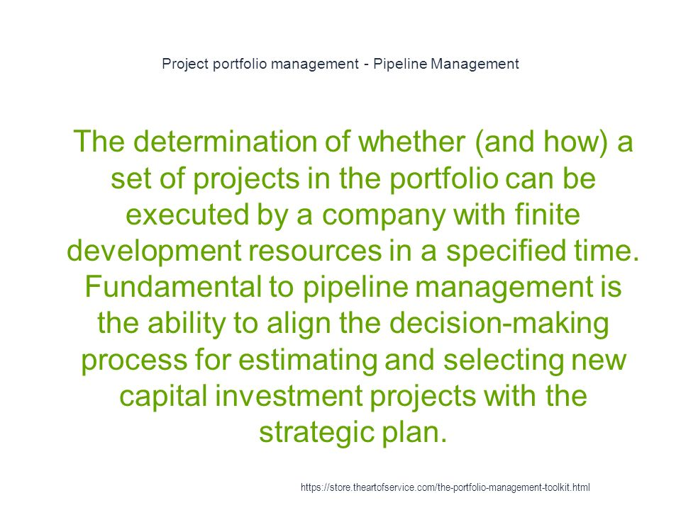 Project portfolio management - Pipeline Management 1 The determination of whether (and how) a set of projects in the portfolio can be executed by a company with finite development resources in a specified time.