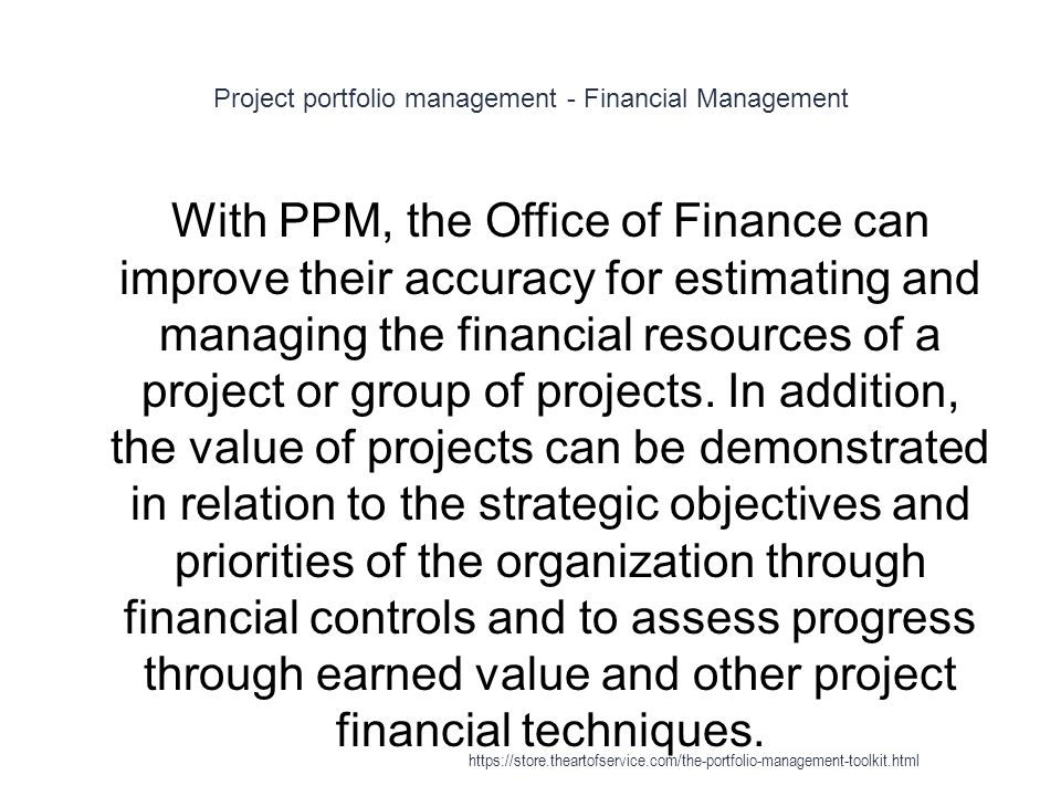 Project portfolio management - Financial Management 1 With PPM, the Office of Finance can improve their accuracy for estimating and managing the financial resources of a project or group of projects.