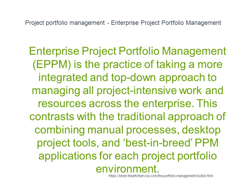 Project portfolio management - Enterprise Project Portfolio Management 1 Enterprise Project Portfolio Management (EPPM) is the practice of taking a more integrated and top-down approach to managing all project-intensive work and resources across the enterprise.