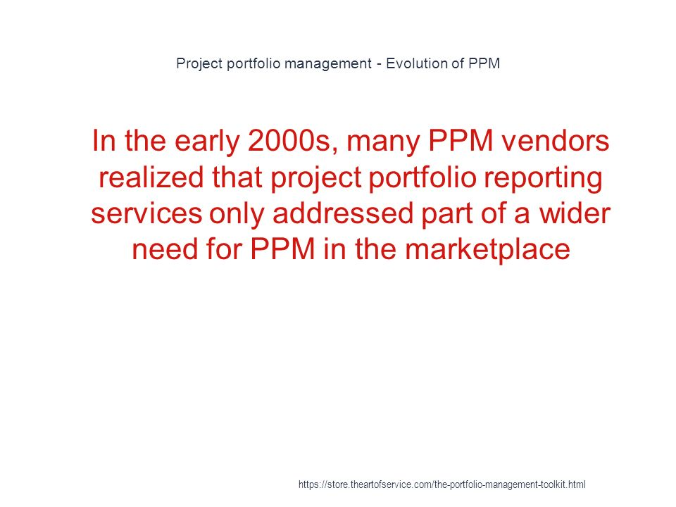 Project portfolio management - Evolution of PPM 1 In the early 2000s, many PPM vendors realized that project portfolio reporting services only addressed part of a wider need for PPM in the marketplace https://store.theartofservice.com/the-portfolio-management-toolkit.html