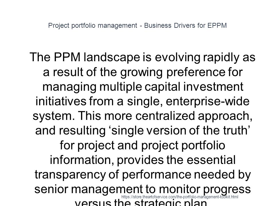 Project portfolio management - Business Drivers for EPPM 1 The PPM landscape is evolving rapidly as a result of the growing preference for managing multiple capital investment initiatives from a single, enterprise-wide system.
