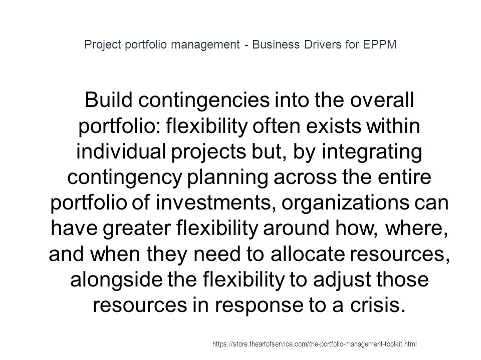 Project portfolio management - Business Drivers for EPPM 1 Build contingencies into the overall portfolio: flexibility often exists within individual projects but, by integrating contingency planning across the entire portfolio of investments, organizations can have greater flexibility around how, where, and when they need to allocate resources, alongside the flexibility to adjust those resources in response to a crisis.