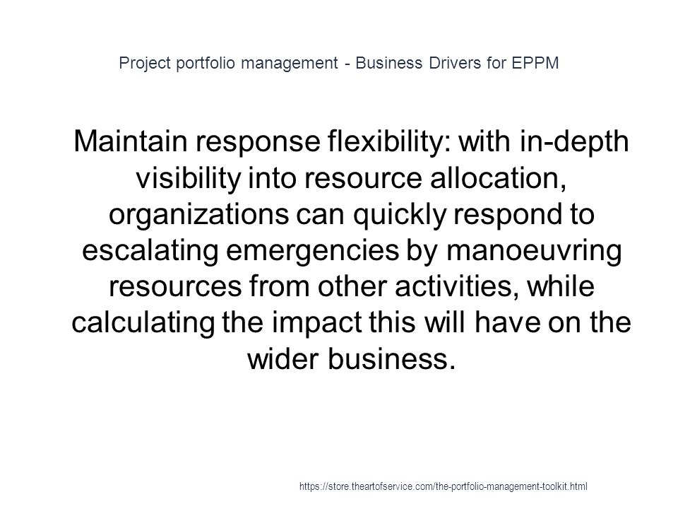 Project portfolio management - Business Drivers for EPPM 1 Maintain response flexibility: with in-depth visibility into resource allocation, organizations can quickly respond to escalating emergencies by manoeuvring resources from other activities, while calculating the impact this will have on the wider business.