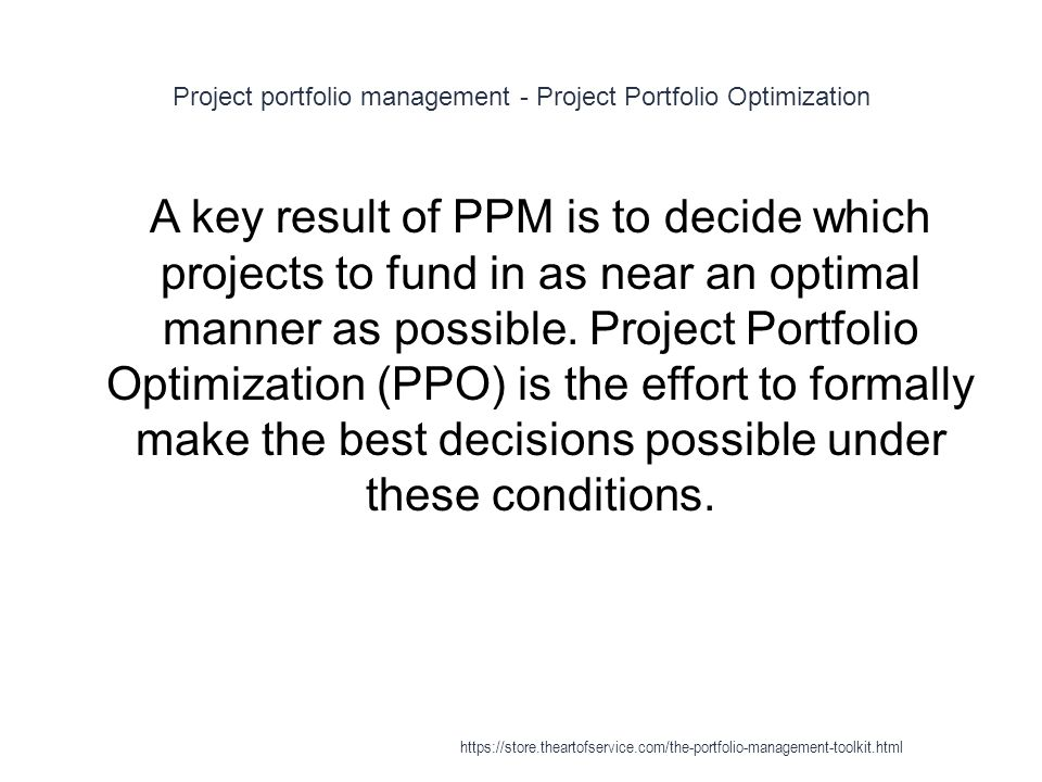 Project portfolio management - Project Portfolio Optimization 1 A key result of PPM is to decide which projects to fund in as near an optimal manner as possible.