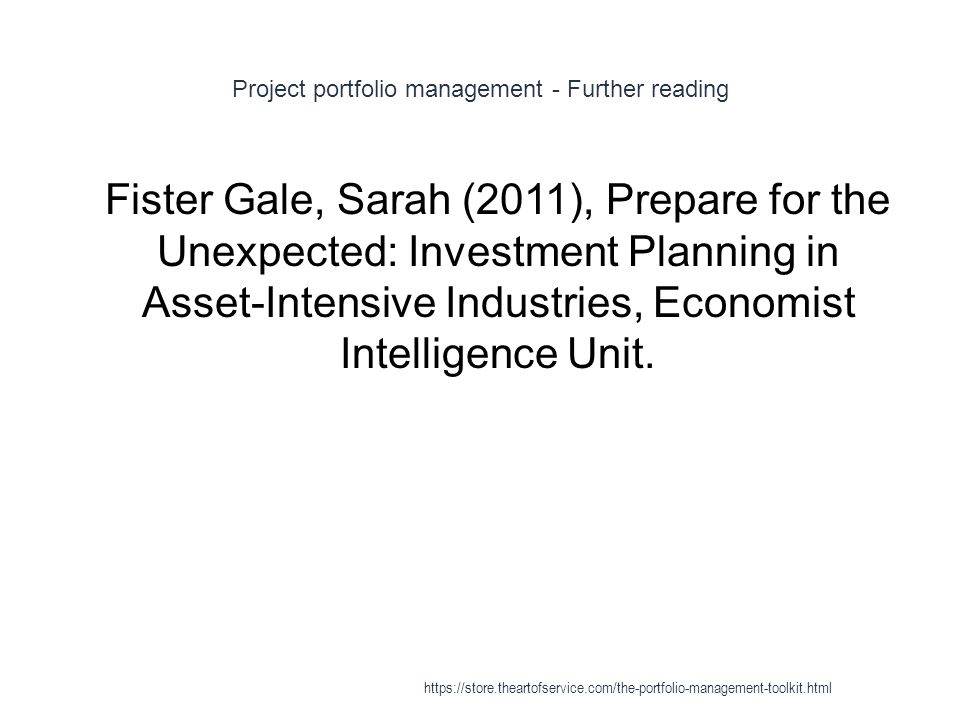 Project portfolio management - Further reading 1 Fister Gale, Sarah (2011), Prepare for the Unexpected: Investment Planning in Asset-Intensive Industries, Economist Intelligence Unit.