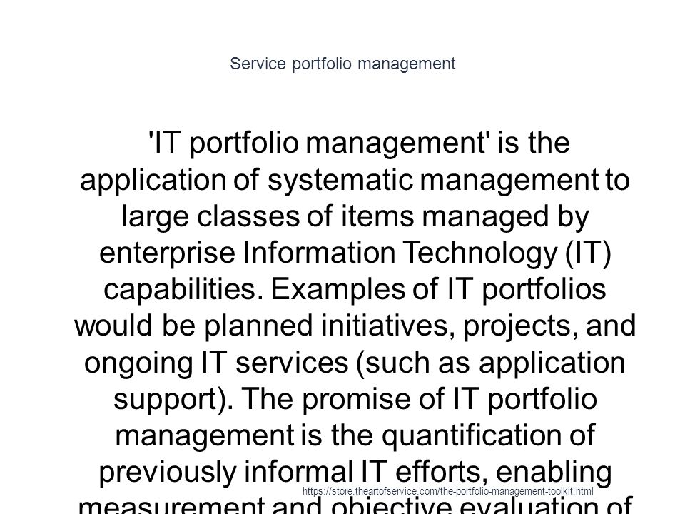 Service portfolio management 1 IT portfolio management is the application of systematic management to large classes of items managed by enterprise Information Technology (IT) capabilities.