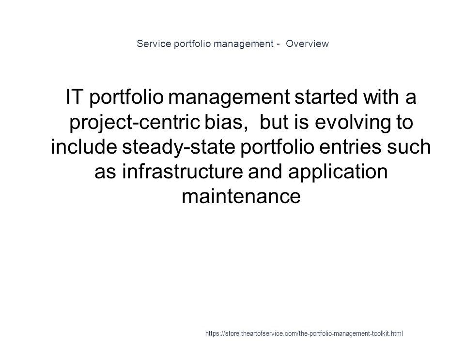 Service portfolio management - Overview 1 IT portfolio management started with a project-centric bias, but is evolving to include steady-state portfolio entries such as infrastructure and application maintenance https://store.theartofservice.com/the-portfolio-management-toolkit.html