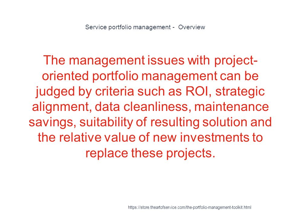 Service portfolio management - Overview 1 The management issues with project- oriented portfolio management can be judged by criteria such as ROI, strategic alignment, data cleanliness, maintenance savings, suitability of resulting solution and the relative value of new investments to replace these projects.