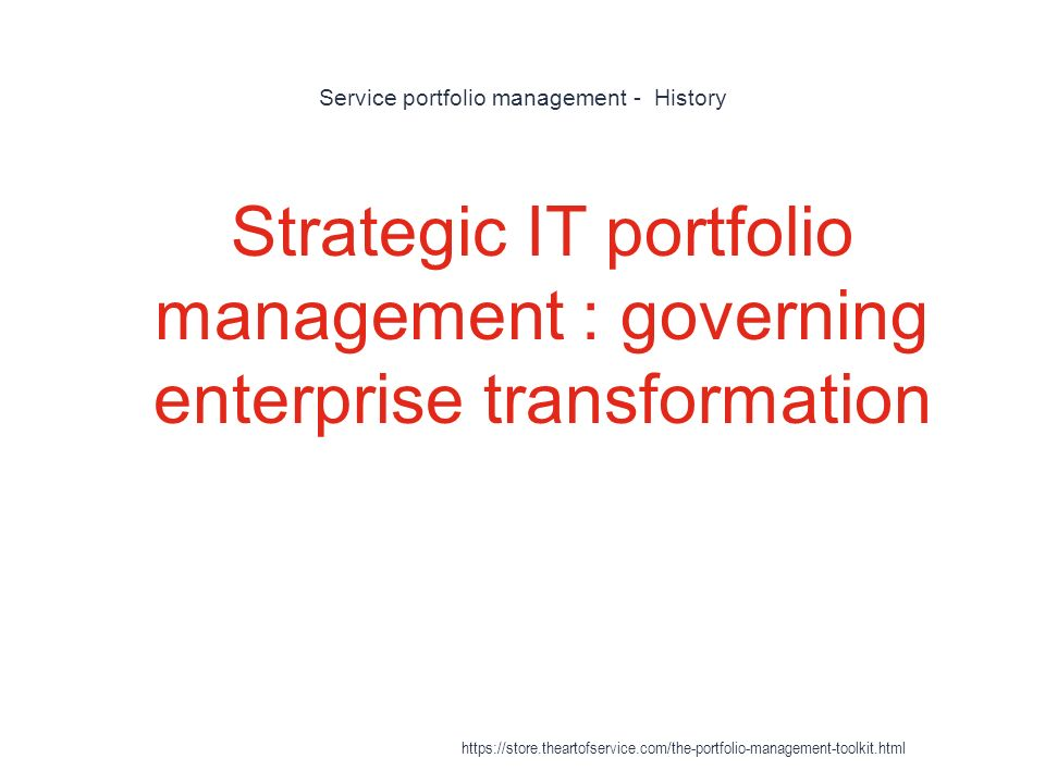 Service portfolio management - History 1 Strategic IT portfolio management : governing enterprise transformation https://store.theartofservice.com/the-portfolio-management-toolkit.html