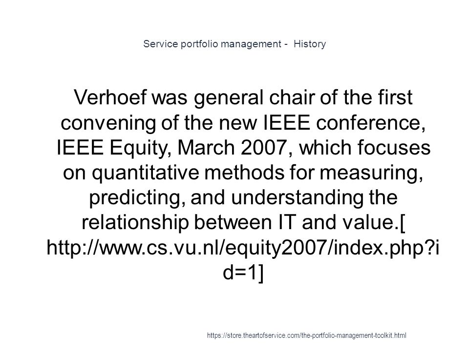 Service portfolio management - History 1 Verhoef was general chair of the first convening of the new IEEE conference, IEEE Equity, March 2007, which focuses on quantitative methods for measuring, predicting, and understanding the relationship between IT and value.[ http://www.cs.vu.nl/equity2007/index.php i d=1] https://store.theartofservice.com/the-portfolio-management-toolkit.html
