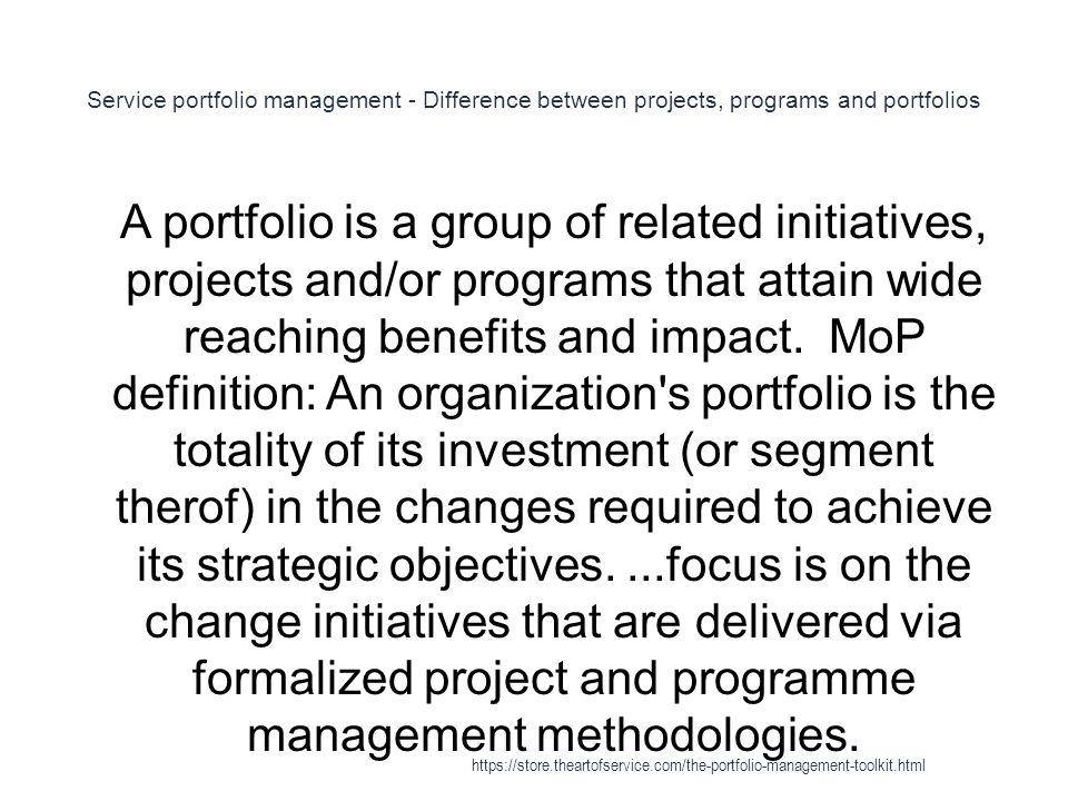 Service portfolio management - Difference between projects, programs and portfolios 1 A portfolio is a group of related initiatives, projects and/or programs that attain wide reaching benefits and impact.