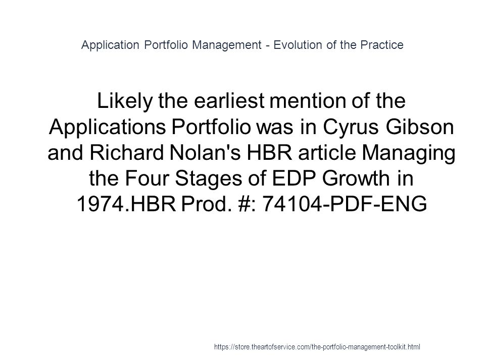 Application Portfolio Management - Evolution of the Practice 1 Likely the earliest mention of the Applications Portfolio was in Cyrus Gibson and Richard Nolan s HBR article Managing the Four Stages of EDP Growth in 1974.HBR Prod.
