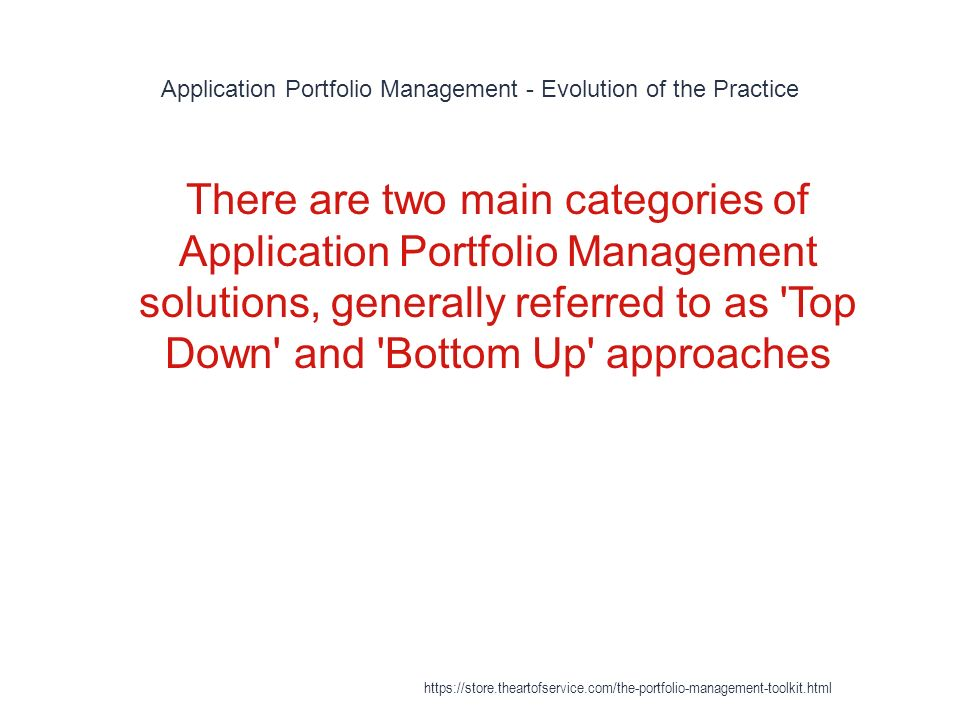 Application Portfolio Management - Evolution of the Practice 1 There are two main categories of Application Portfolio Management solutions, generally referred to as Top Down and Bottom Up approaches https://store.theartofservice.com/the-portfolio-management-toolkit.html