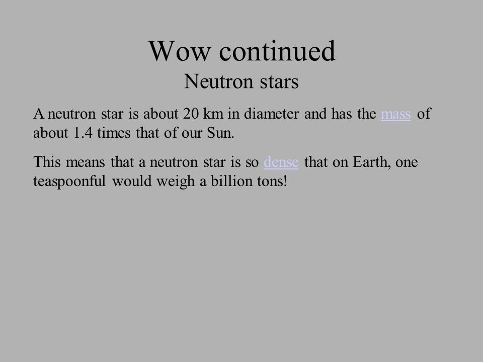 Wow continued Neutron stars A neutron star is about 20 km in diameter and has the mass of about 1.4 times that of our Sun.mass This means that a neutron star is so dense that on Earth, one teaspoonful would weigh a billion tons!dense
