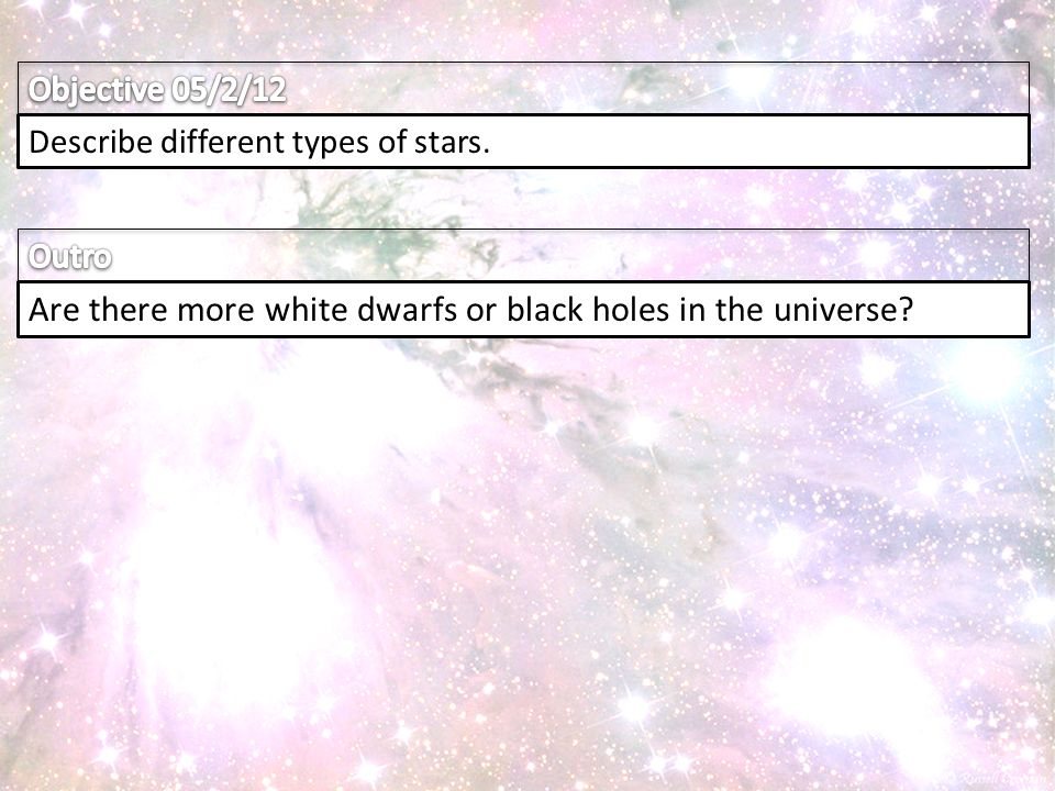 Describe different types of stars. Are there more white dwarfs or black holes in the universe
