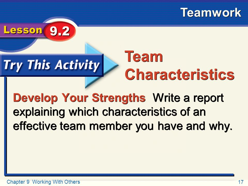 17 Chapter 9 Working With Others Teamwork Try This Activity Develop Your Strengths Write a report explaining which characteristics of an effective team member you have and why.