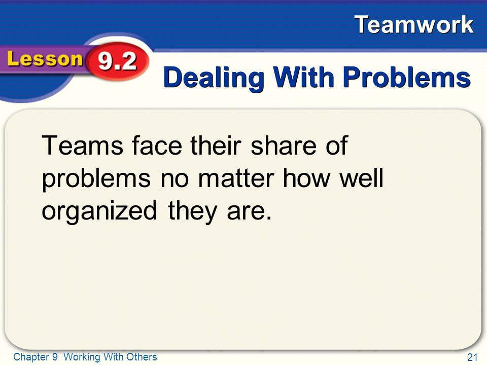 21 Chapter 9 Working With Others Teamwork Dealing With Problems Teams face their share of problems no matter how well organized they are.