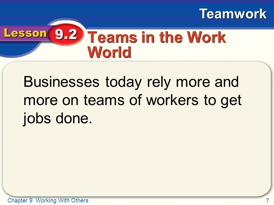 7 Chapter 9 Working With Others Teamwork Teams in the Work World Businesses today rely more and more on teams of workers to get jobs done.