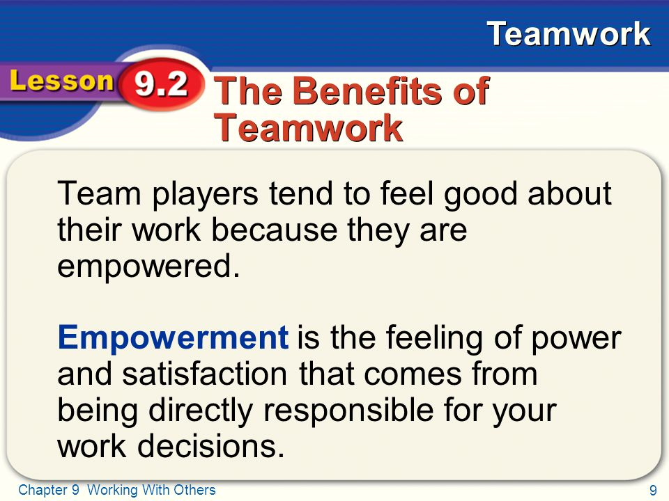 9 Chapter 9 Working With Others Teamwork The Benefits of Teamwork Team players tend to feel good about their work because they are empowered.