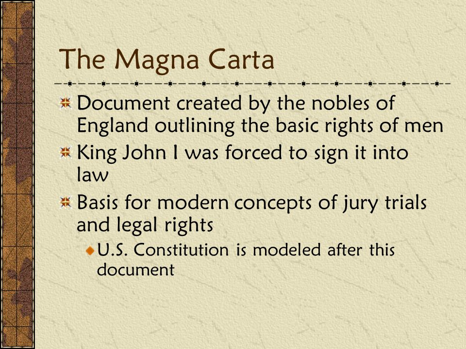 The Magna Carta Document created by the nobles of England outlining the basic rights of men King John I was forced to sign it into law Basis for modern concepts of jury trials and legal rights U.S.