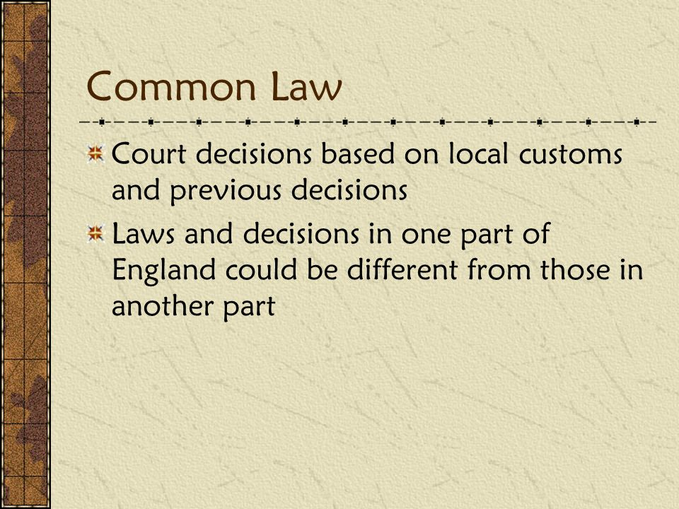 Common Law Court decisions based on local customs and previous decisions Laws and decisions in one part of England could be different from those in another part