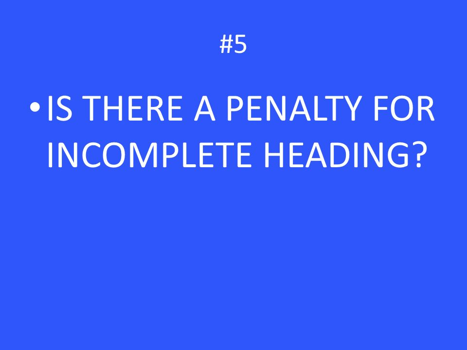 #5 IS THERE A PENALTY FOR INCOMPLETE HEADING