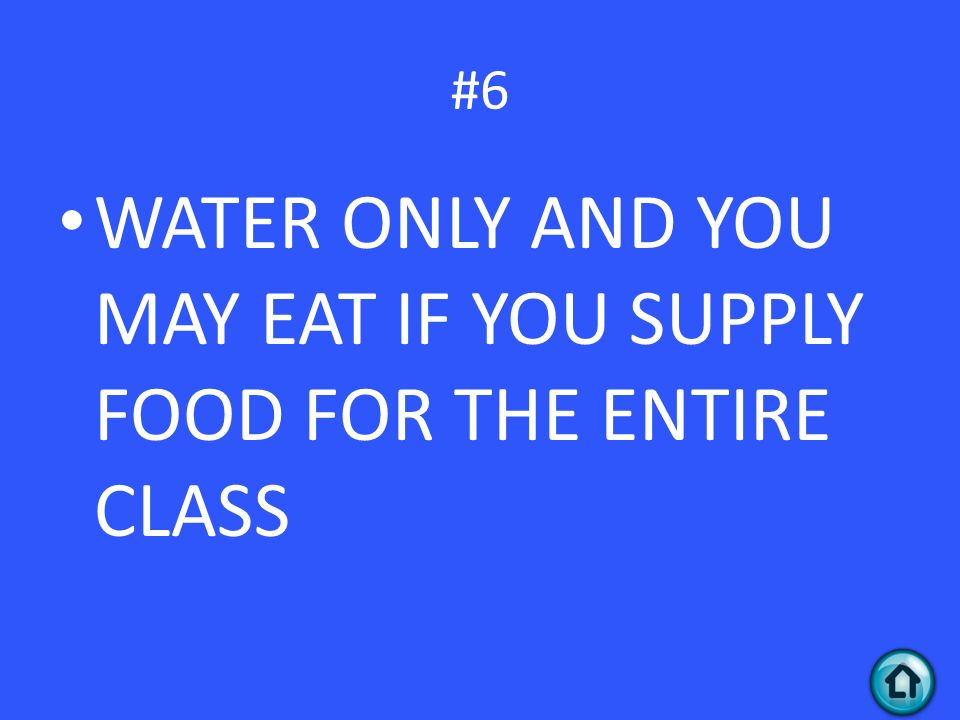 #6 WATER ONLY AND YOU MAY EAT IF YOU SUPPLY FOOD FOR THE ENTIRE CLASS