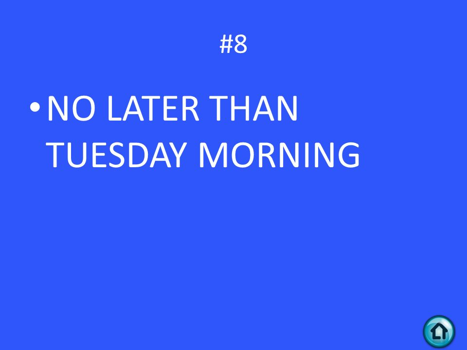 #8 NO LATER THAN TUESDAY MORNING