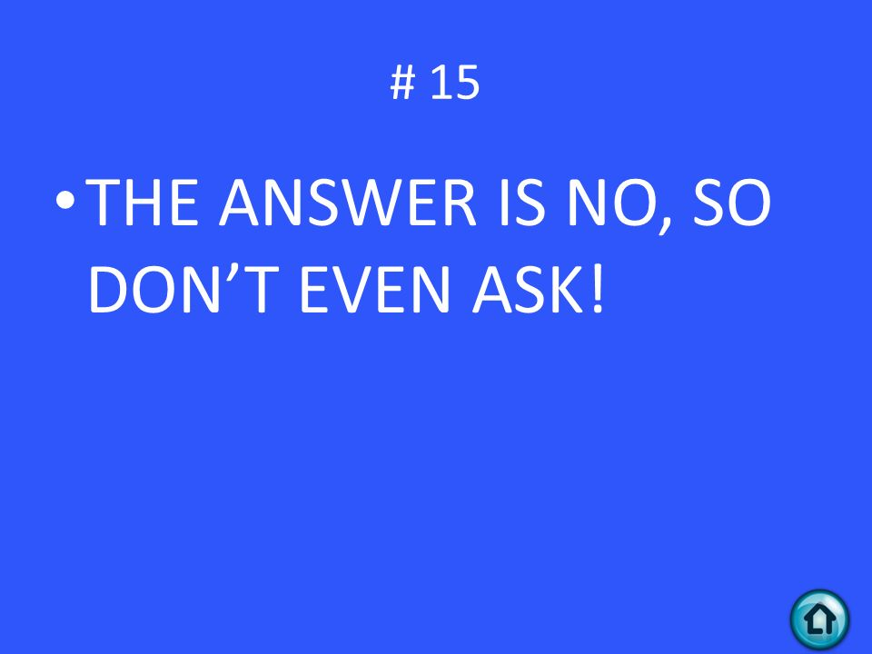 # 15 THE ANSWER IS NO, SO DON'T EVEN ASK!