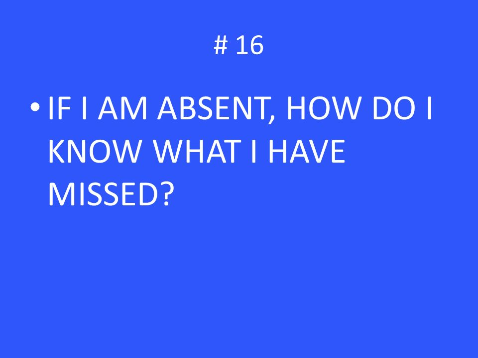 # 16 IF I AM ABSENT, HOW DO I KNOW WHAT I HAVE MISSED