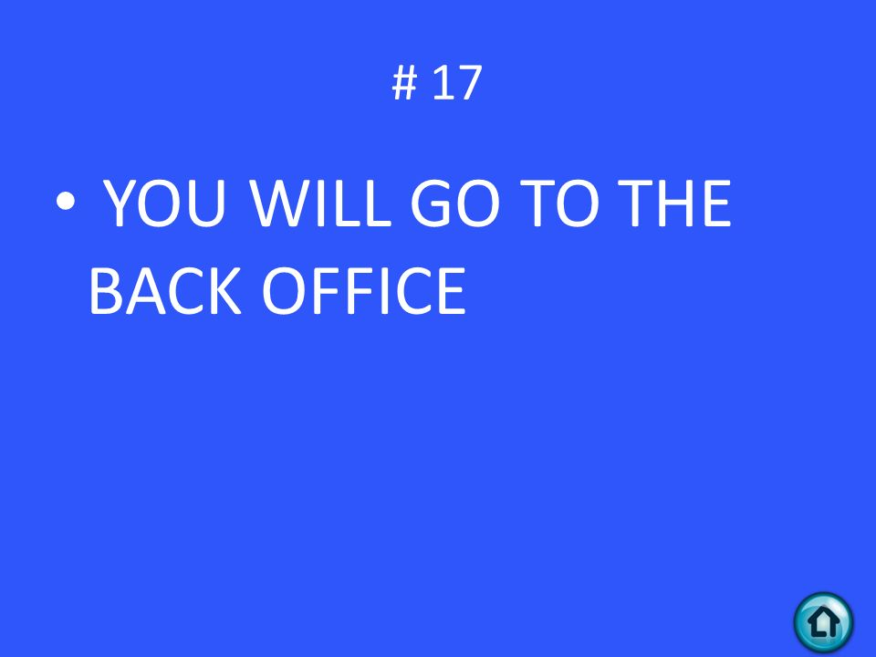 # 17 YOU WILL GO TO THE BACK OFFICE