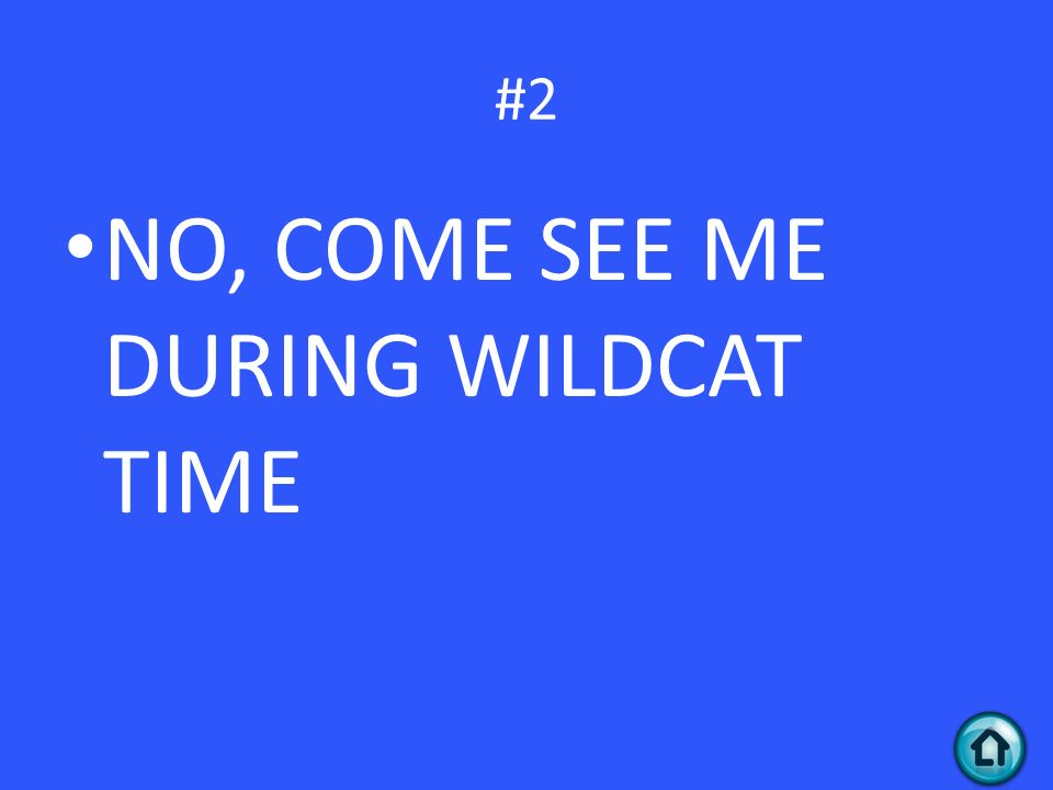 NO, COME SEE ME DURING WILDCAT TIME #2