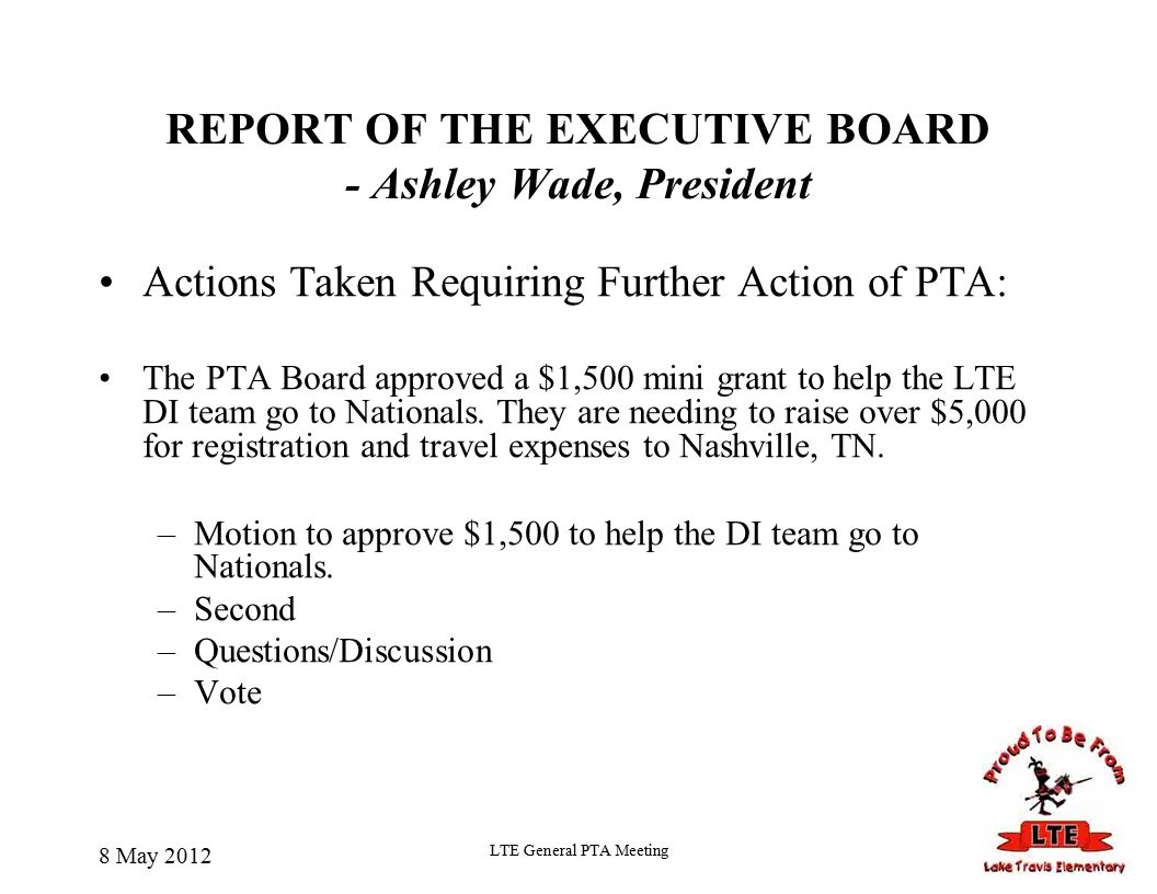 REPORT OF THE EXECUTIVE BOARD - Ashley Wade, President Actions Taken Requiring Further Action of PTA: The PTA Board approved a $1,500 mini grant to help the LTE DI team go to Nationals.