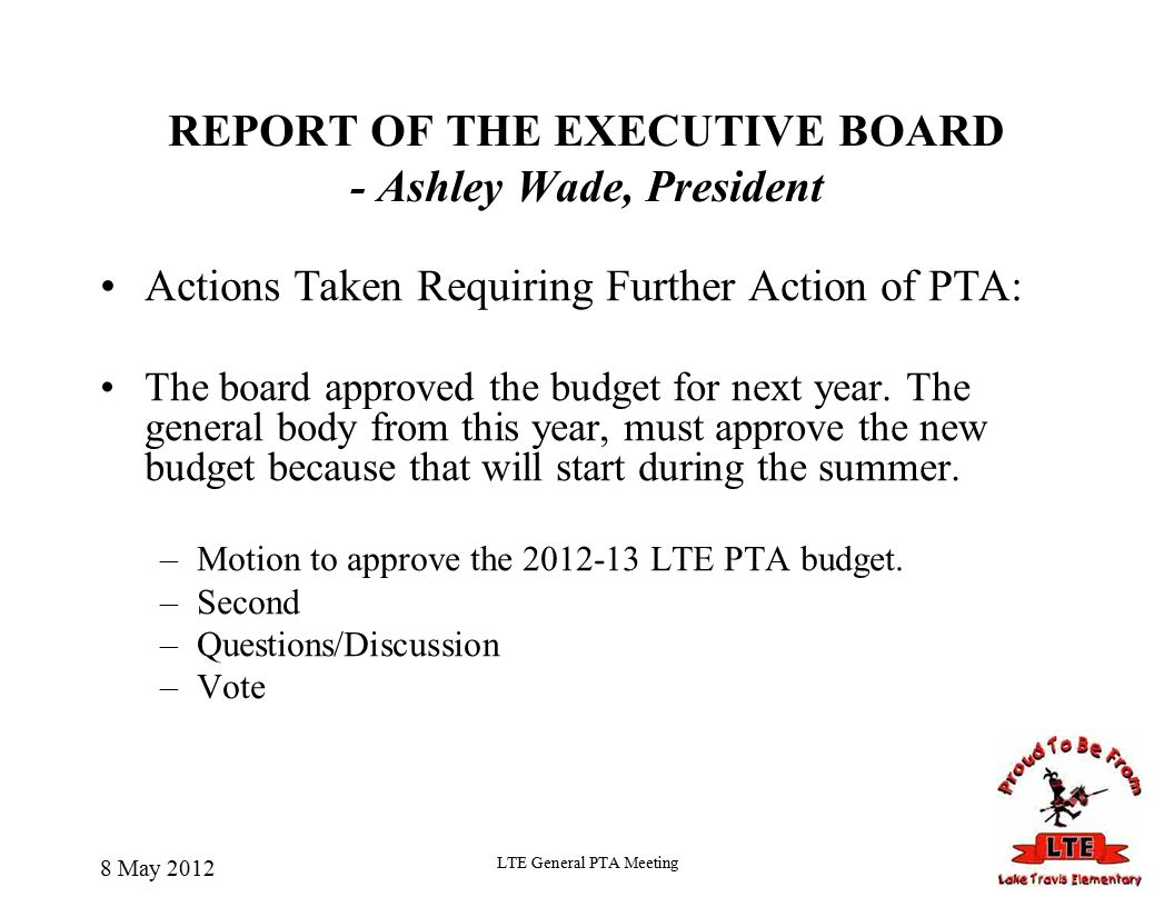 REPORT OF THE EXECUTIVE BOARD - Ashley Wade, President Actions Taken Requiring Further Action of PTA: The board approved the budget for next year.