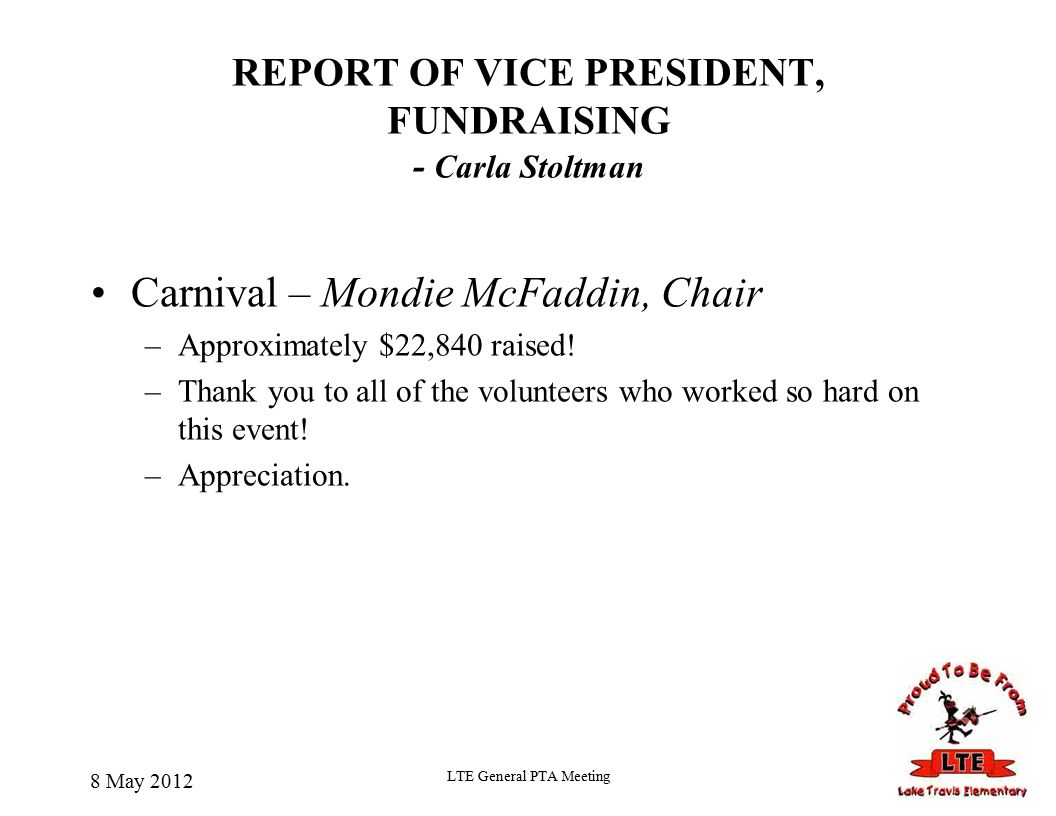 8 May 2012 LTE General PTA Meeting REPORT OF VICE PRESIDENT, FUNDRAISING - Carla Stoltman Carnival – Mondie McFaddin, Chair –Approximately $22,840 raised.