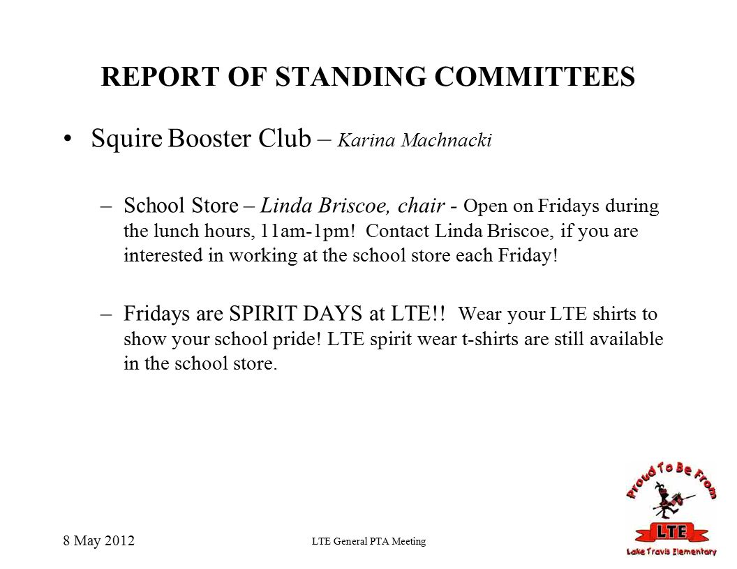 8 May 2012 LTE General PTA Meeting REPORT OF STANDING COMMITTEES Squire Booster Club – Karina Machnacki –School Store – Linda Briscoe, chair - Open on Fridays during the lunch hours, 11am-1pm.