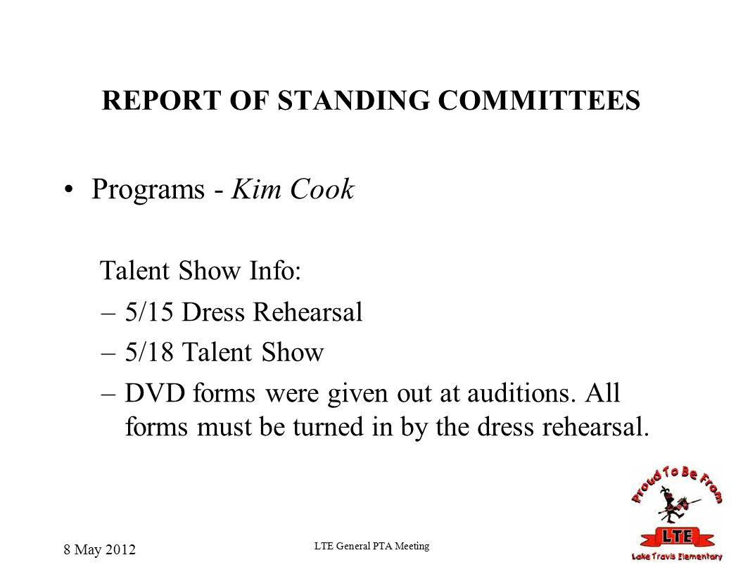 REPORT OF STANDING COMMITTEES Programs - Kim Cook Talent Show Info: –5/15 Dress Rehearsal –5/18 Talent Show –DVD forms were given out at auditions.