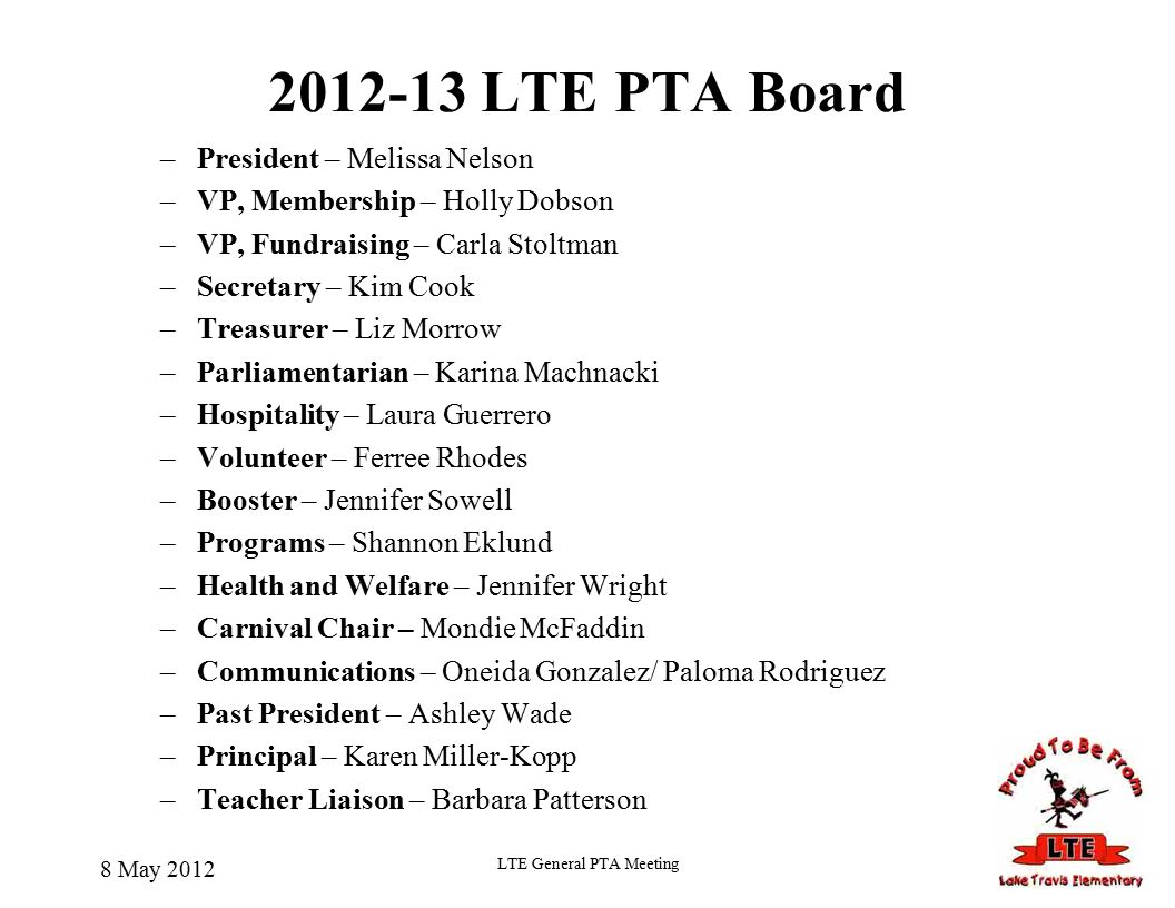 LTE PTA Board –President – Melissa Nelson –VP, Membership – Holly Dobson –VP, Fundraising – Carla Stoltman –Secretary – Kim Cook –Treasurer – Liz Morrow –Parliamentarian – Karina Machnacki –Hospitality – Laura Guerrero –Volunteer – Ferree Rhodes –Booster – Jennifer Sowell –Programs – Shannon Eklund –Health and Welfare – Jennifer Wright –Carnival Chair – Mondie McFaddin –Communications – Oneida Gonzalez/ Paloma Rodriguez –Past President – Ashley Wade –Principal – Karen Miller-Kopp –Teacher Liaison – Barbara Patterson 8 May 2012 LTE General PTA Meeting