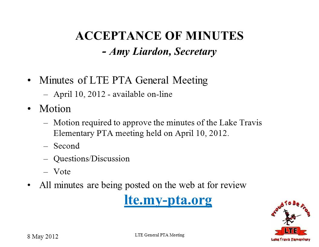 8 May 2012 LTE General PTA Meeting ACCEPTANCE OF MINUTES - Amy Liardon, Secretary Minutes of LTE PTA General Meeting –April 10, available on-line Motion –Motion required to approve the minutes of the Lake Travis Elementary PTA meeting held on April 10, 2012.