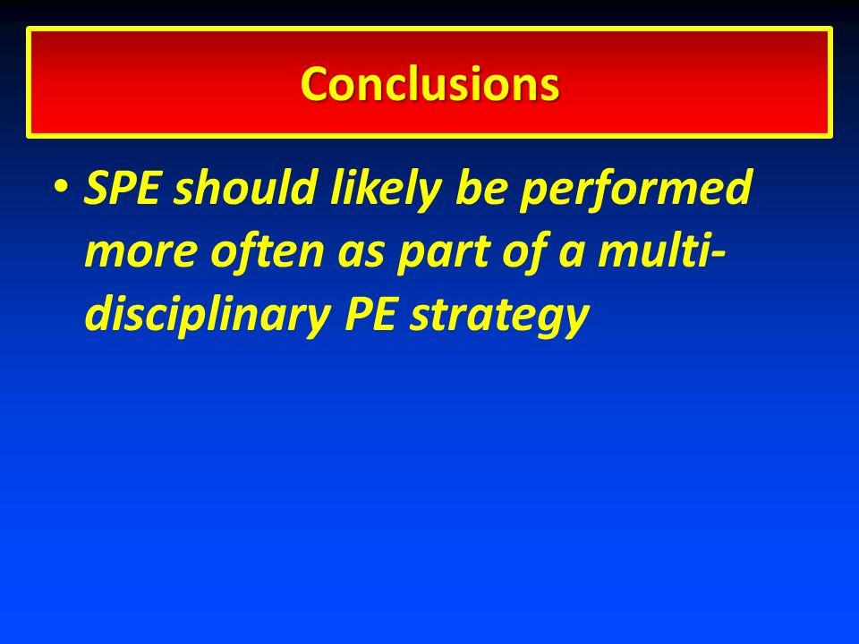 SPE should likely be performed more often as part of a multi- disciplinary PE strategy Conclusions