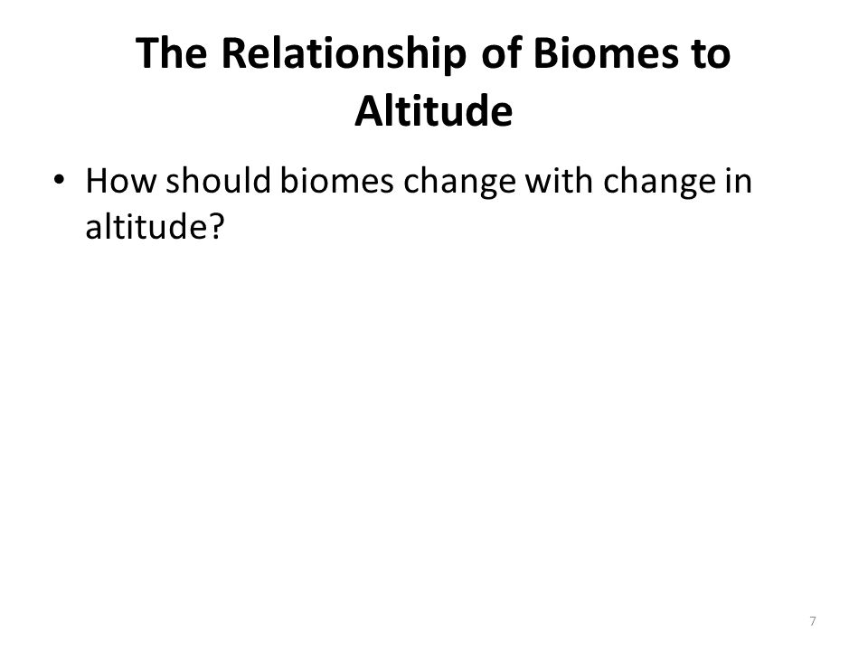 The Relationship of Biomes to Altitude How should biomes change with change in altitude 7