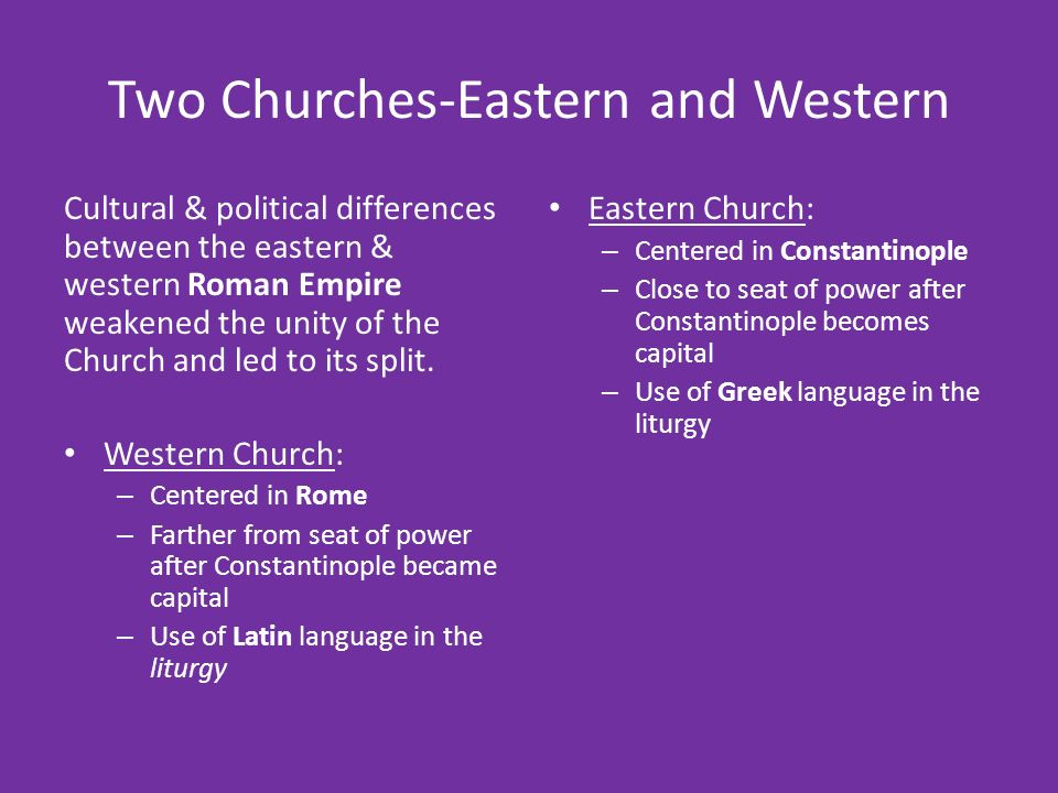Two Churches-Eastern and Western Cultural & political differences between the eastern & western Roman Empire weakened the unity of the Church and led to its split.