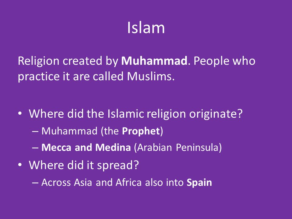 Islam Religion created by Muhammad. People who practice it are called Muslims.