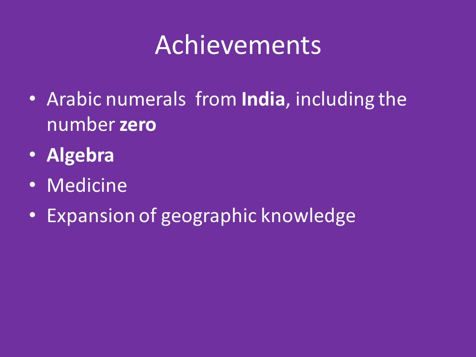 Achievements Arabic numerals from India, including the number zero Algebra Medicine Expansion of geographic knowledge