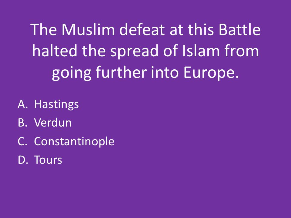 The Muslim defeat at this Battle halted the spread of Islam from going further into Europe.