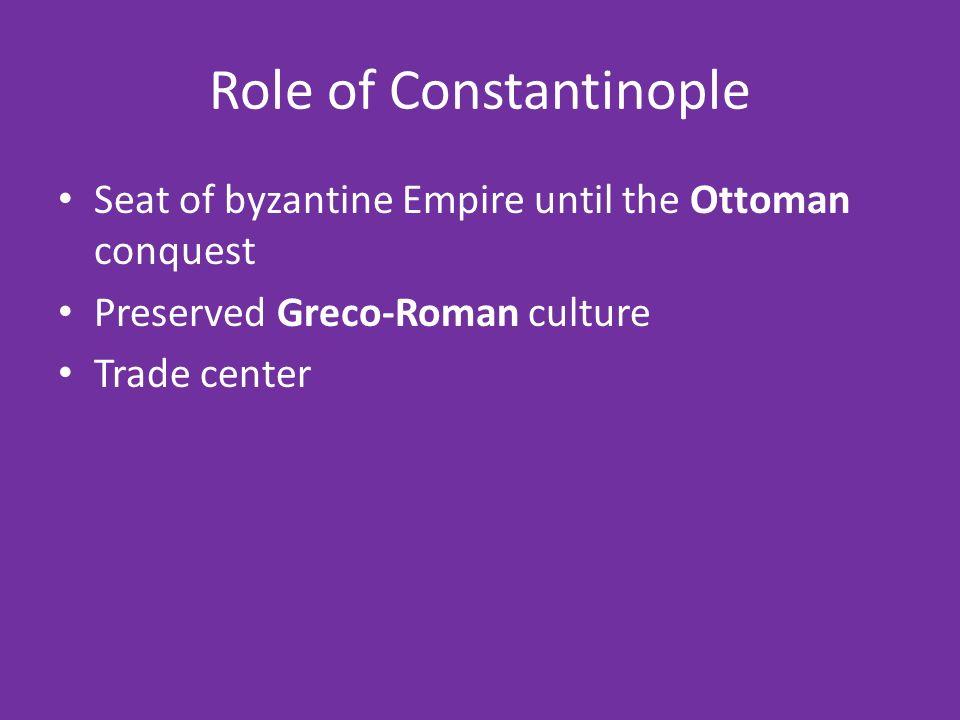 Role of Constantinople Seat of byzantine Empire until the Ottoman conquest Preserved Greco-Roman culture Trade center