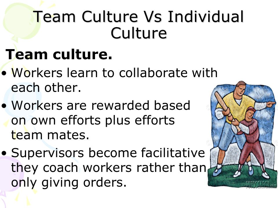Team Culture Vs Individual Culture Team culture. Workers learn to collaborate with each other. Workers are rewarded based on own efforts plus efforts